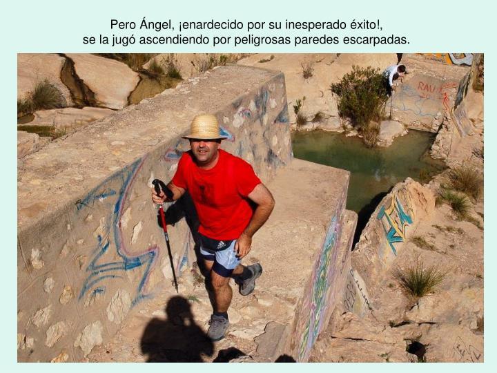 Pero Ángel, ¡enardecido por su inesperado éxito!,