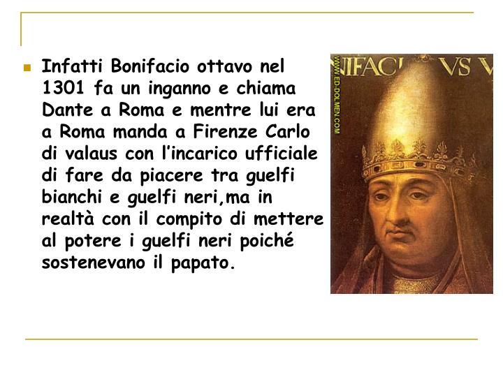 Infatti Bonifacio ottavo nel 1301 fa un inganno e chiama Dante a Roma e mentre lui era a Roma manda a Firenze Carlo di valaus con l'incarico ufficiale di fare da piacere tra guelfi bianchi e guelfi neri,ma in realtà con il compito di mettere al potere i guelfi neri poiché sostenevano il papato.