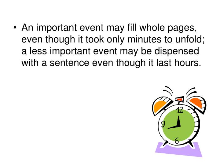 An important event may fill whole pages, even though it took only minutes to unfold; a less important event may be dispensed with a sentence even though it last hours.