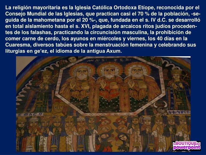 La religión mayoritaria es la Iglesia Católica Ortodoxa Etíope, reconocida por el Consejo Mundial de las Iglesias, que practican casi el 70 % de la población, -se-guida de la mahometana por el 20 %-, que, fundada en el s. IV d.C. se desarrolló en total aislamiento hasta el s. XVI, plagada de arcaicos ritos judíos proceden-tes de los falashas, practicando la circuncisión masculina, la prohibición de comer carne de cerdo, los ayunos en miércoles y viernes, los 40 días en la Cuaresma, diversos tabúes sobre la menstruación femenina y celebrando sus liturgias en ge'ez, el idioma de la antigua Axum.