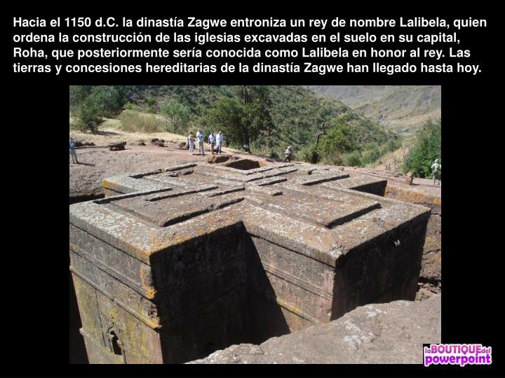 Hacia el 1150 d.C. la dinastía Zagwe entroniza un rey de nombre Lalibela, quien ordena la construcción de las iglesias excavadas en el suelo en su capital, Roha, que posteriormente sería conocida como Lalibela en honor al rey. Las tierras y concesiones hereditarias de la dinastía Zagwe han llegado hasta hoy.
