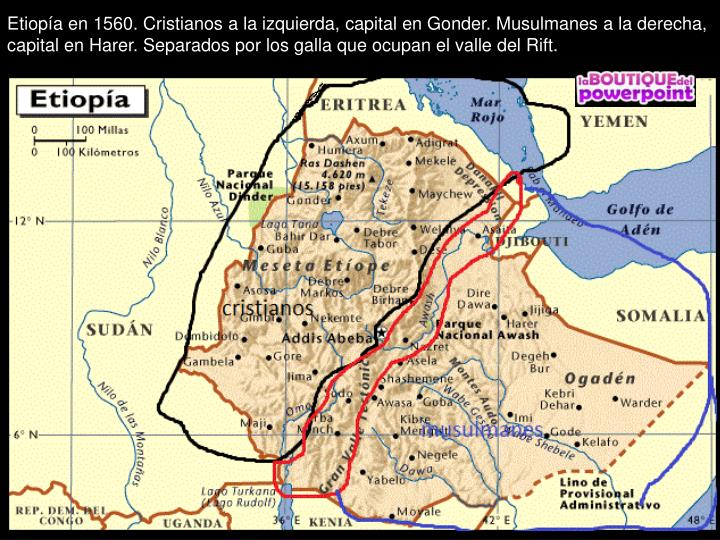 Etiopía en 1560. Cristianos a la izquierda, capital en Gonder. Musulmanes a la derecha,  capital en Harer. Separados por los galla que ocupan el valle del Rift.