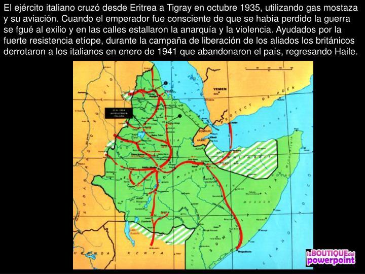 El ejército italiano cruzó desde Eritrea a Tigray en octubre 1935, utilizando gas mostaza y su aviación. Cuando el emperador fue consciente de que se había perdido la guerra se fgué al exilio y en las calles estallaron la anarquía y la violencia. Ayudados por la fuerte resistencia etíope, durante la campaña de liberación de los aliados los británicos derrotaron a los italianos en enero de 1941 que abandonaron el país, regresando Haile.