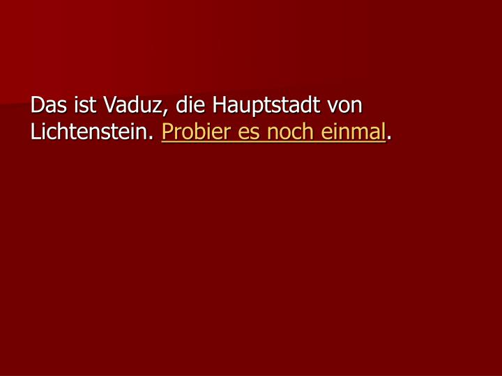 Das ist Vaduz, die Hauptstadt von Lichtenstein.