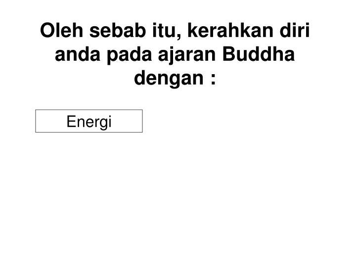 Oleh sebab itu, kerahkan diri anda pada ajaran Buddha dengan :
