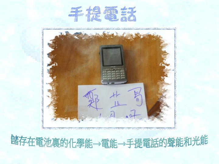儲存在電池裏的化學能→電能→手提電話的聲能和光能