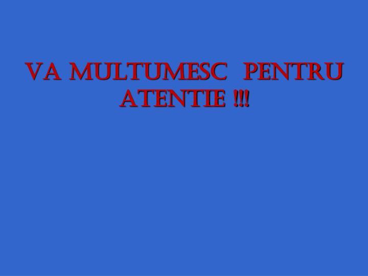 VA MULTUMESC  PENTRU ATENTIE !!!