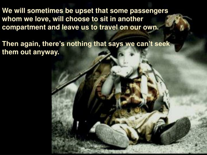We will sometimes be upset that some passengers whom we love, will choose to sit in another compartment and leave us to travel on our own.