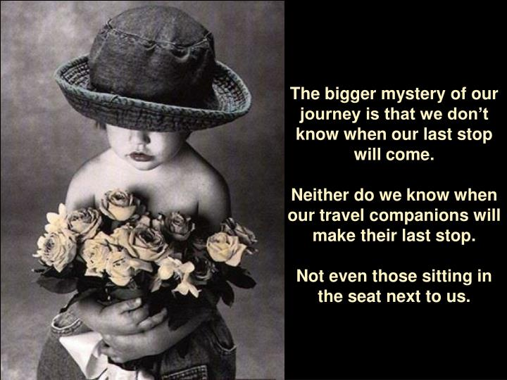 The bigger mystery of our journey is that we don't know when our last stop will come.