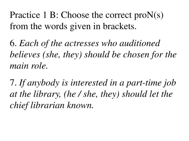 Practice 1 B: Choose the correct proN(s) from the words given in brackets.