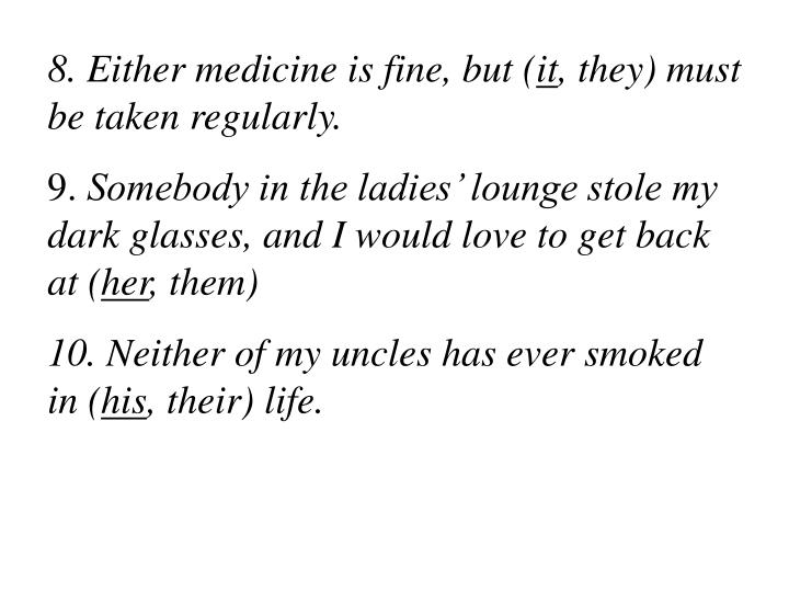 8. Either medicine is fine, but (