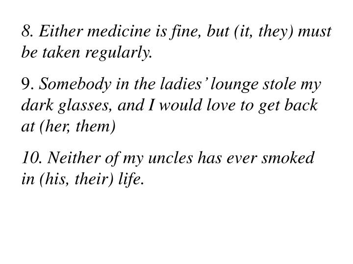 8. Either medicine is fine, but (it, they) must be taken regularly.