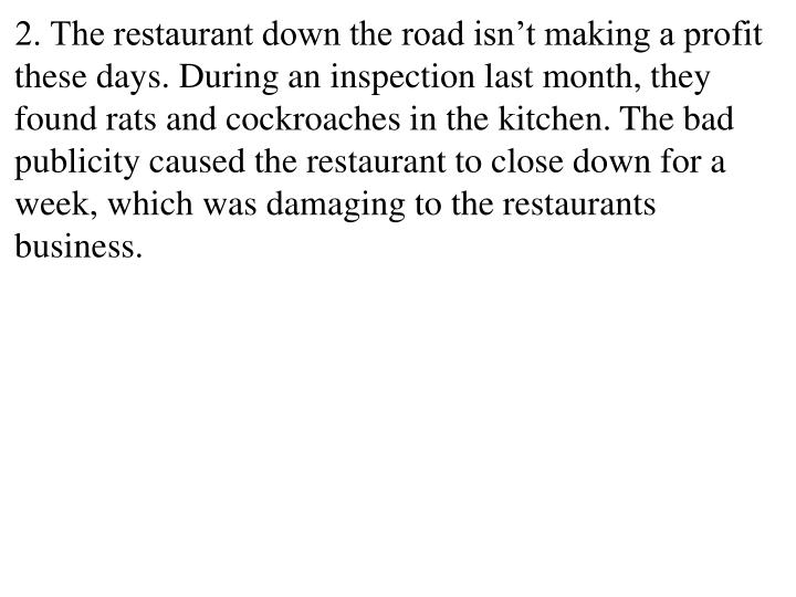 2. The restaurant down the road isn't making a profit these days. During an inspection last month, they found rats and cockroaches in the kitchen. The bad publicity caused the restaurant to close down for a week, which was damaging to the restaurants business.