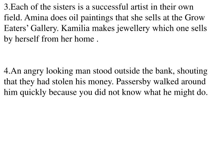 Each of the sisters is a successful artist in their own field. Amina does oil paintings that she sells at the Grow Eaters' Gallery. Kamilia makes jewellery which one sells by herself from her home .