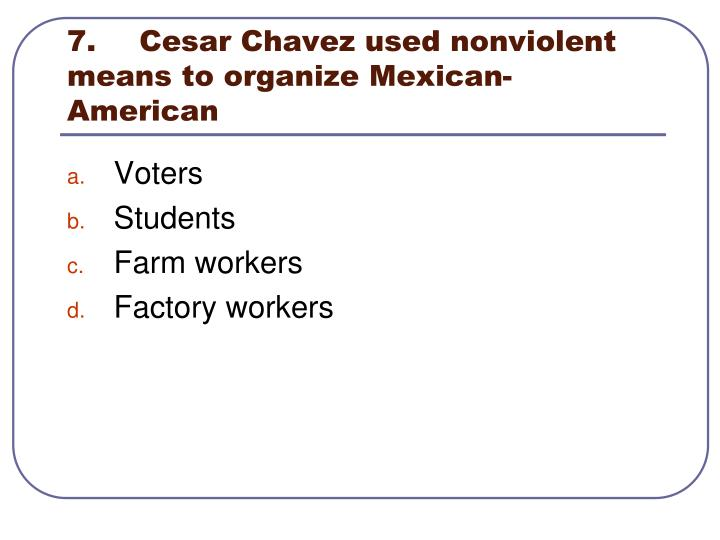 7.	Cesar Chavez used nonviolent means to organize Mexican-American