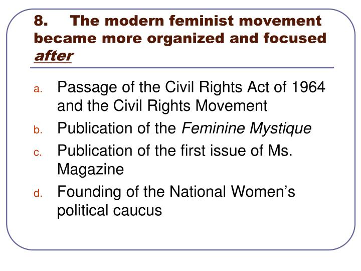 8.	The modern feminist movement became more organized and focused