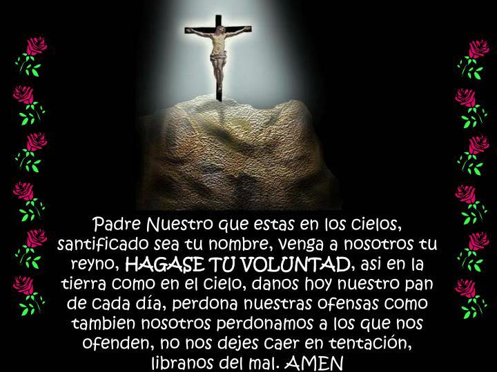 Padre Nuestro que estas en los cielos, santificado sea tu nombre, venga a nosotros tu reyno,