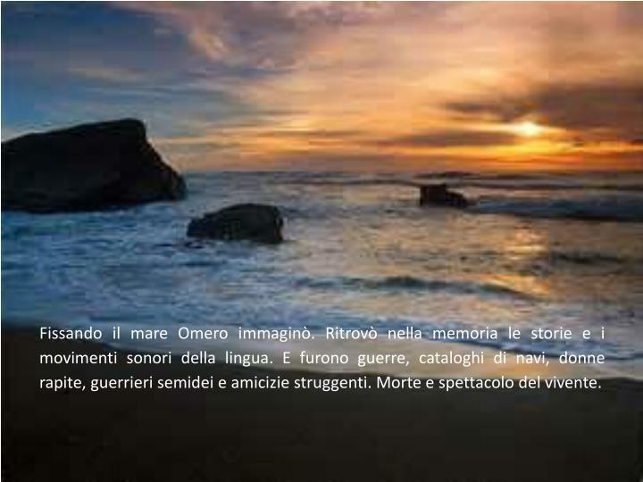Fissando il mare Omero immaginò. Ritrovò nella memoria le storie e i movimenti sonori della lingua...