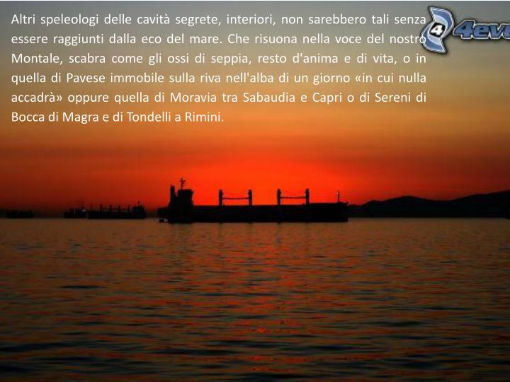 Altri speleologi delle cavità segrete, interiori, non sarebbero tali senza essere raggiunti dalla eco del mare. Che risuona nella voce del nostro Montale, scabra come gli ossi di seppia, resto d'anima e di vita, o in quella di Pavese immobile sulla riva nell'alba di un giorno «in cui nulla accadrà» oppure quella di Moravia tra Sabaudia e Capri o di Sereni di Bocca di Magra e di Tondelli a Rimini.