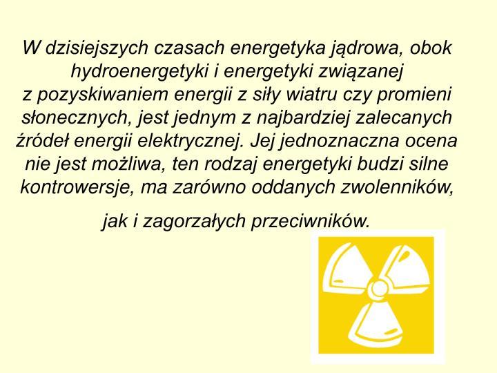 W dzisiejszych czasach energetyka jądrowa, obok hydroenergetyki i energetyki związanej