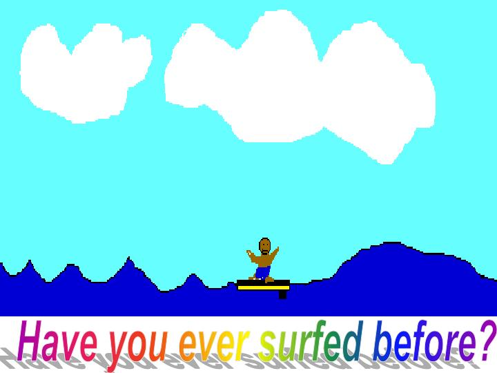 Have you ever surfed before?