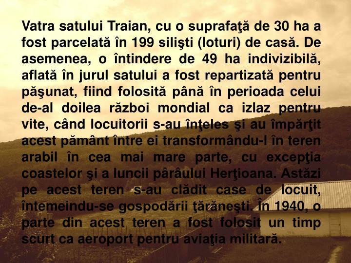 Vatra satului Traian, cu o suprafaţă de 30 ha a fost parcelată în 199 silişti (loturi) de casă. De asemenea, o întindere de 49 ha indivizibilă, aflată în jurul satului a fost repartizată pentru păşunat, fiind folosită până în perioada celui de-al doilea război mondial ca izlaz pentru vite, când locuitorii s-au înţeles şi au împărţit acest pământ între ei transformându-l în teren arabil în cea mai mare parte, cu excepţia coastelor şi a luncii pârâului Herţioana. Astăzi pe acest teren s-au clădit case de locuit, întemeindu-se gospodării ţărăneşti. În 1940, o parte din acest teren a fost folosit un timp scurt ca aeroport pentru aviaţia militară.