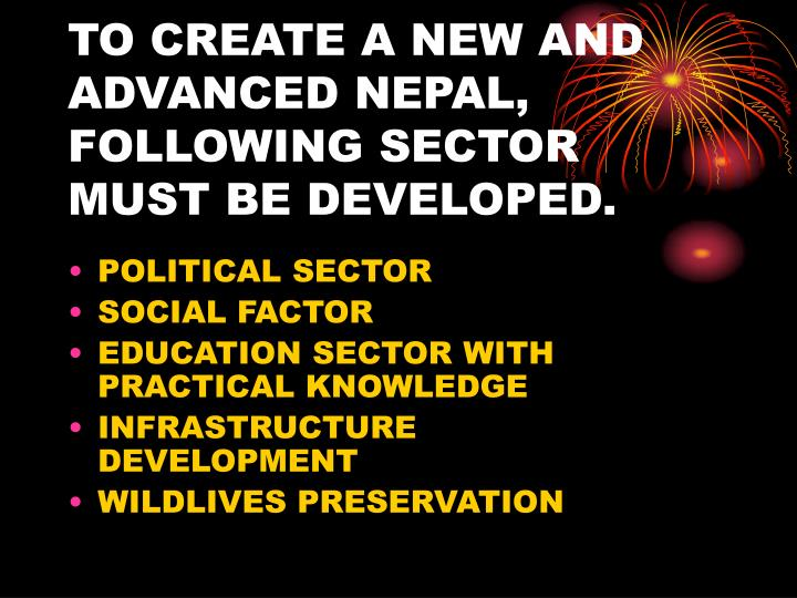 TO CREATE A NEW AND ADVANCED NEPAL, FOLLOWING SECTOR MUST BE DEVELOPED.