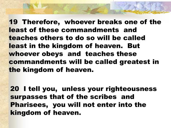 19  Therefore,  whoever breaks one of the least of these commandments  and teaches others to do so will be called least in the kingdom of heaven.  But whoever obeys  and  teaches these commandments will be called greatest in the kingdom of heaven.