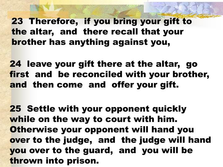 23  Therefore,  if you bring your gift to the altar,  and  there recall that your brother has anything against you,