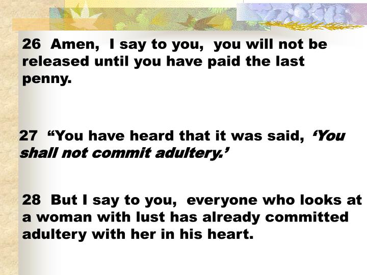 26  Amen,  I say to you,  you will not be released until you have paid the last penny.