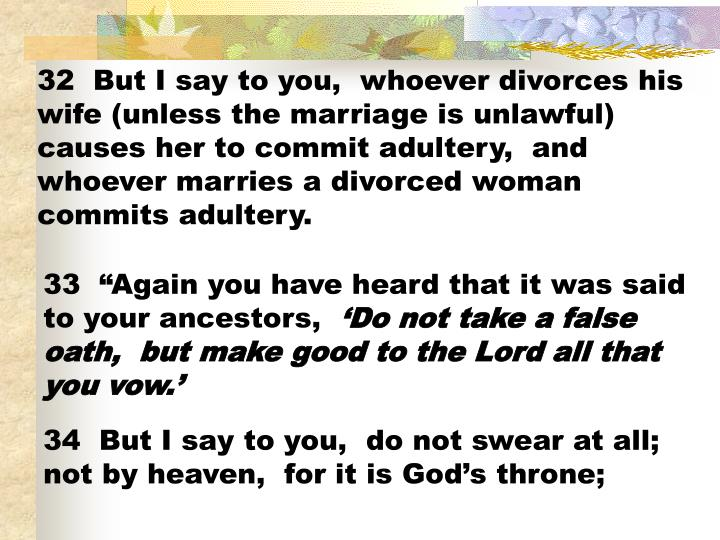 32  But I say to you,  whoever divorces his wife (unless the marriage is unlawful) causes her to commit adultery,  and whoever marries a divorced woman commits adultery.