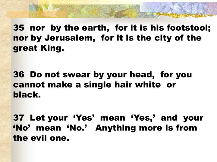 35  nor  by the earth,  for it is his footstool;  nor by Jerusalem,  for it is the city of the great King.