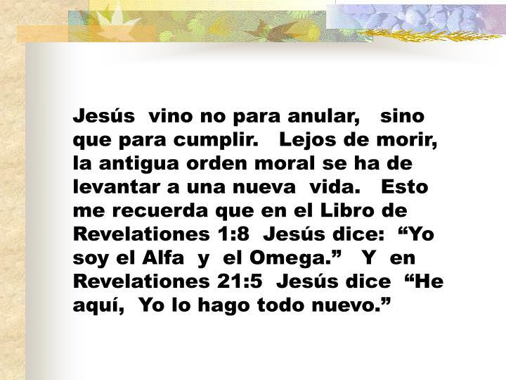 """Jesús  vino no para anular,   sino que para cumplir.   Lejos de morir,   la antigua orden moral se ha de levantar a una nueva  vida.   Esto me recuerda que en el Libro de Revelationes 1:8  Jesús dice:  """"Yo soy el Alfa  y  el Omega.""""   Y  en Revelationes 21:5  Jesús dice  """"He aquí,  Yo lo hago todo nuevo."""""""
