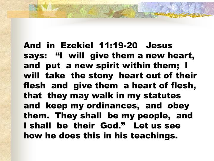 """And  in  Ezekiel  11:19-20   Jesus  says:   """"I  will  give them a new heart,  and  put  a new spirit within them;  I  will  take  the stony  heart out of their flesh  and  give them  a heart of flesh,  that  they may walk in my statutes  and  keep my ordinances,  and  obey them.  They shall  be my people,  and  I shall  be  their  God.""""   Let us see how he does this in his teachings."""