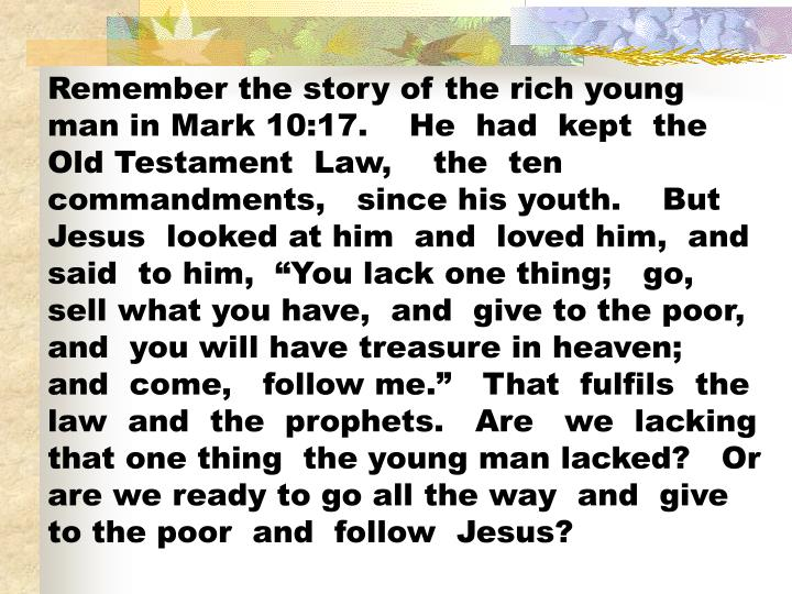 """Remember the story of the rich young man in Mark 10:17.    He  had  kept  the  Old Testament  Law,    the  ten  commandments,   since his youth.    But  Jesus  looked at him  and  loved him,  and  said  to him,  """"You lack one thing;   go, sell what you have,  and  give to the poor, and  you will have treasure in heaven;  and  come,   follow me.""""   That  fulfils  the law  and  the  prophets.   Are   we  lacking  that one thing  the young man lacked?   Or are we ready to go all the way  and  give to the poor  and  follow  Jesus?"""