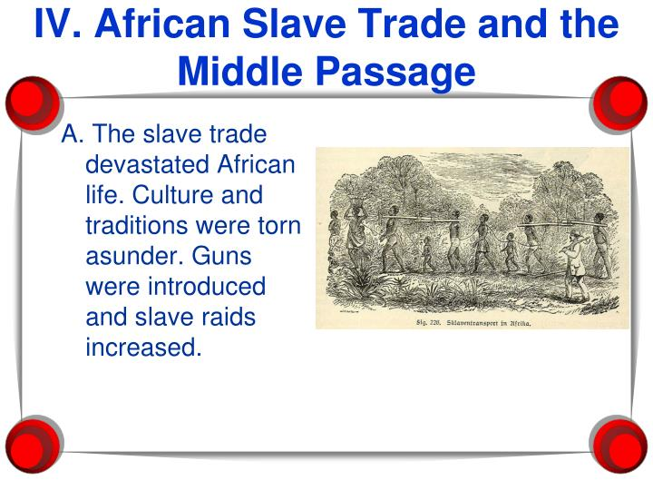 A. The slave trade devastated African life. Culture and traditions were torn asunder. Guns were introduced and slave raids increased.