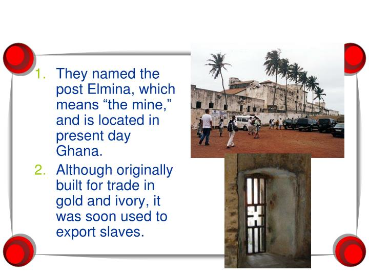"""They named the post Elmina, which means """"the mine,"""" and is located in present day Ghana."""