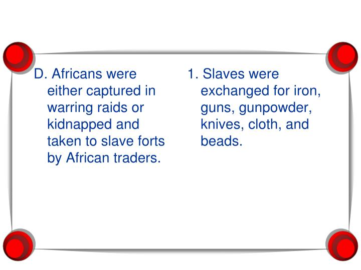 D. Africans were either captured in warring raids or kidnapped and taken to slave forts by African traders.