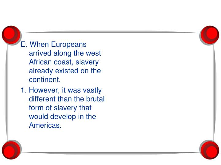 E. When Europeans arrived along the west African coast, slavery already existed on the continent.