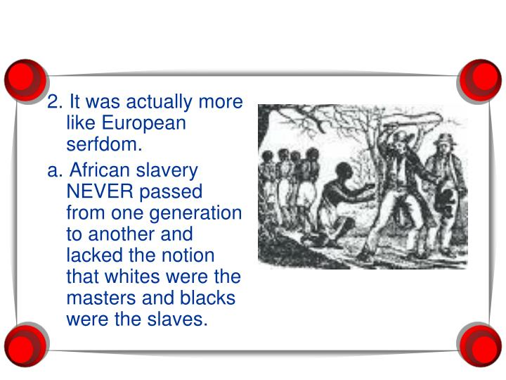 2. It was actually more like European serfdom.