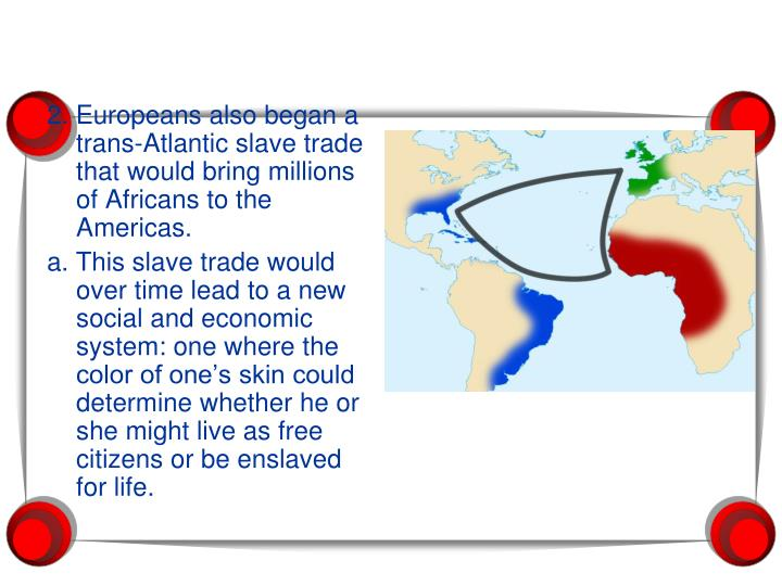 2. Europeans also began a trans-Atlantic slave trade that would bring millions of Africans to the Am...