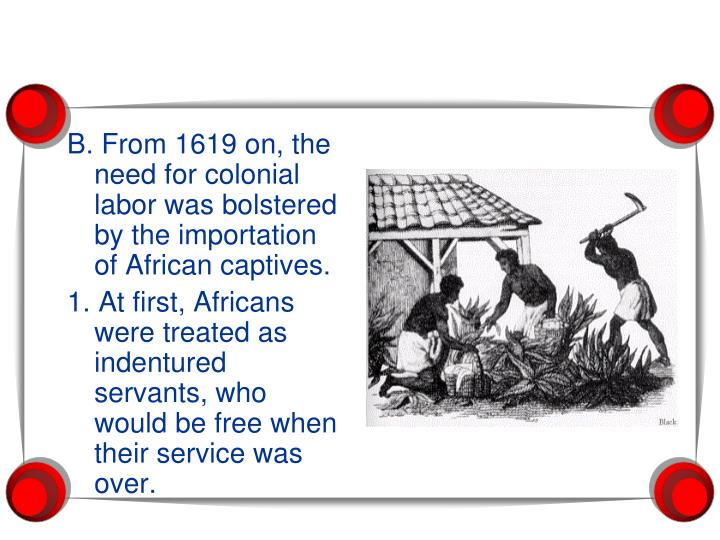 B. From 1619 on, the need for colonial labor was bolstered by the importation of African captives.