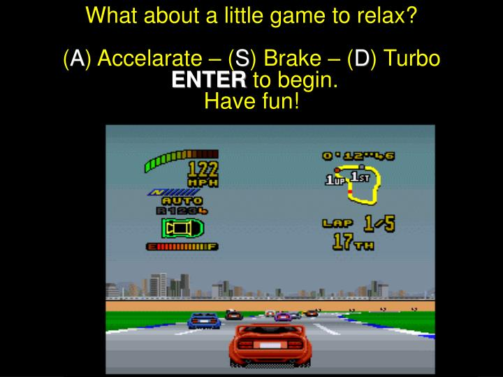 what about a little game to relax a accelarate s brake d turbo enter to begin have fun n.