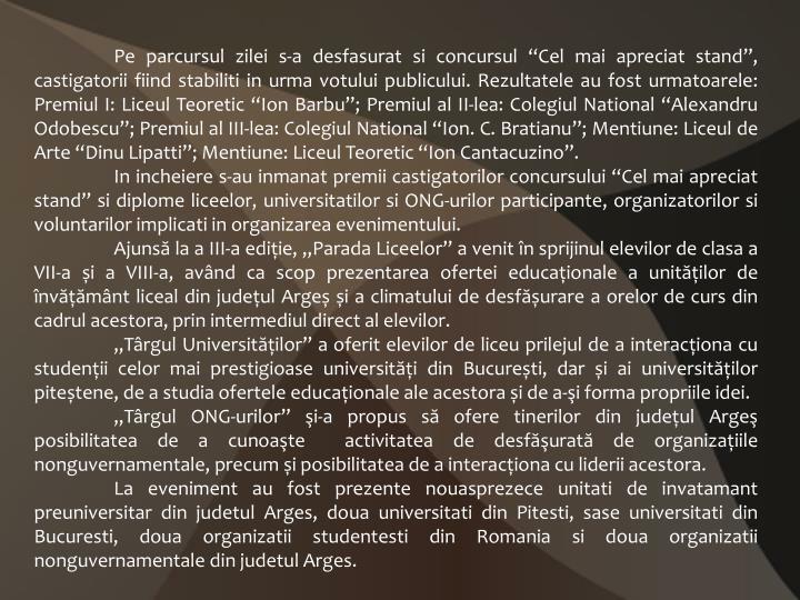 """Pe parcursul zilei s-a desfasurat si concursul """"Cel mai apreciat stand"""", castigatorii fiind stabiliti in urma votului publicului. Rezultatele au fost urmatoarele: Premiul I: Liceul Teoretic """"Ion Barbu""""; Premiul al II-lea: Colegiul National """"Alexandru Odobescu""""; Premiul al III-lea: Colegiul National """"Ion. C. Bratianu""""; Mentiune: Liceul de Arte """"Dinu Lipatti""""; Mentiune: Liceul Teoretic """"Ion Cantacuzino""""."""