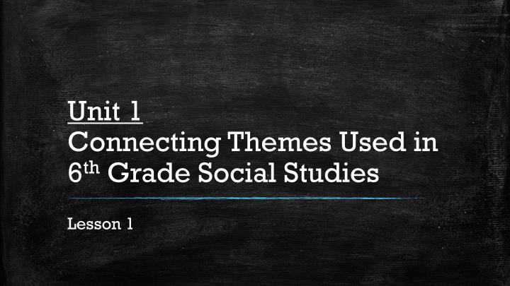 unit 1 connecting themes used in 6 th grade social studies n.