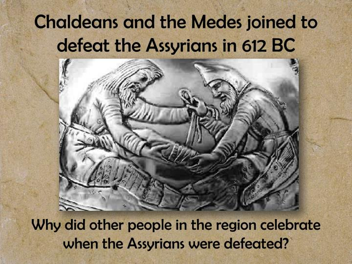 Chaldeans and the Medes joined to defeat the Assyrians in 612 BC