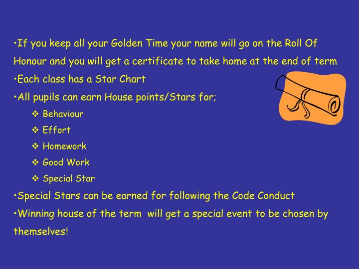 If you keep all your Golden Time your name will go on the Roll Of Honour and you will get a certificate to take home at the end of term