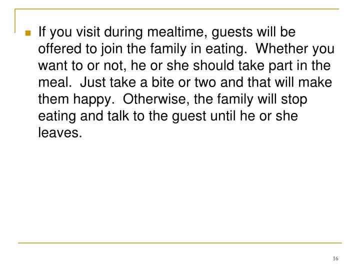 If you visit during mealtime, guests will be offered to join the family in eating.  Whether you want to or not, he or she should take part in the meal.  Just take a bite or two and that will make them happy.  Otherwise, the family will stop eating and talk to the guest until he or she leaves.