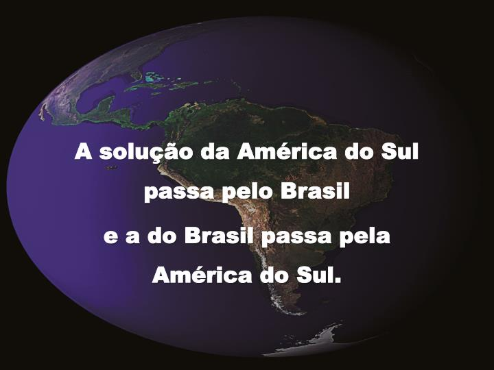 A solução da América do Sul passa pelo Brasil