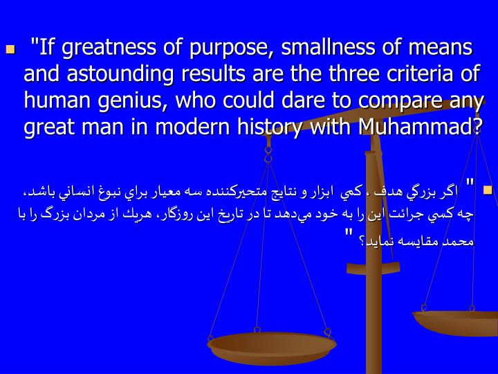 """""""If greatness of purpose, smallness of means and astounding results are the three criteria of human genius, who could dare to compare any great man in modern history with Muhammad?"""